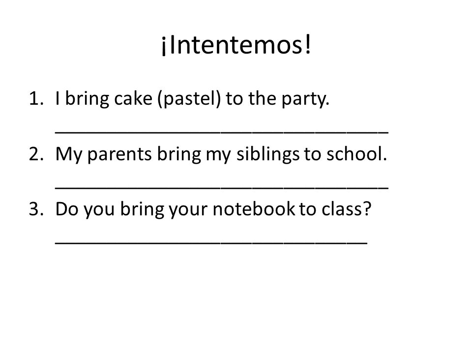 ¡Intentemos! 1.I bring cake (pastel) to the party. ________________________________ 2.My parents bring my siblings to school. ________________________