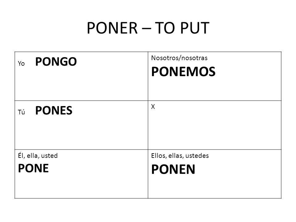 PONER – TO PUT Yo PONGO Nosotros/nosotras PONEMOS Tú PONES X Él, ella, usted PONE Ellos, ellas, ustedes PONEN