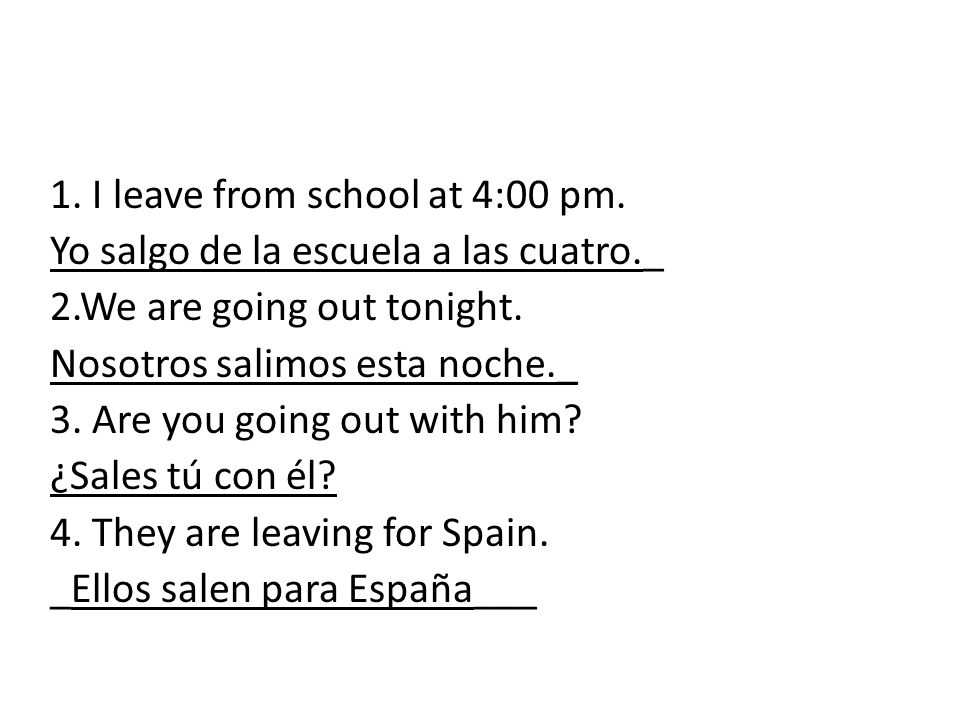 1. I leave from school at 4:00 pm. Yo salgo de la escuela a las cuatro._ 2.We are going out tonight. Nosotros salimos esta noche._ 3. Are you going ou
