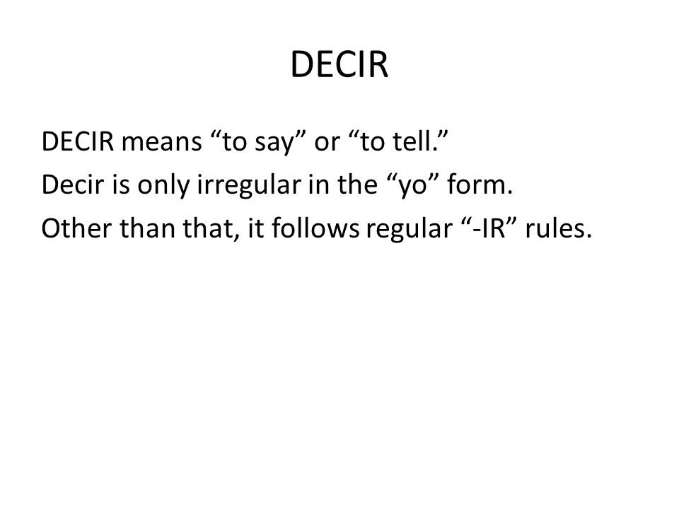 DECIR DECIR means to say or to tell. Decir is only irregular in the yo form. Other than that, it follows regular -IR rules.