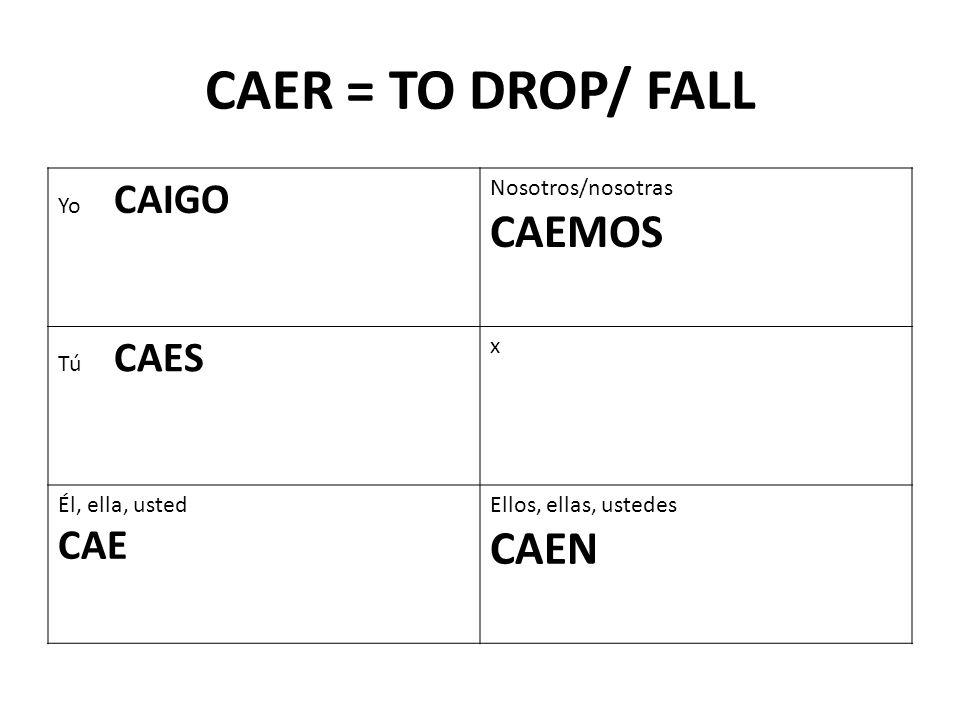 CAER = TO DROP/ FALL Yo CAIGO Nosotros/nosotras CAEMOS Tú CAES x Él, ella, usted CAE Ellos, ellas, ustedes CAEN