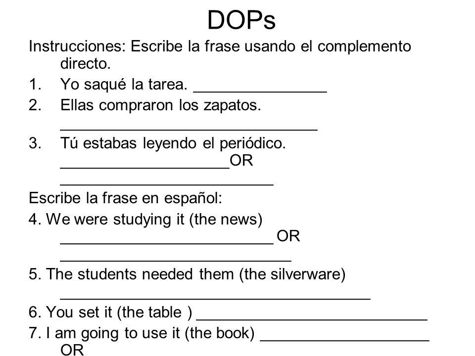 DOPs Instrucciones: Escribe la frase usando el complemento directo. 1.Yo saqué la tarea. _______________ 2.Ellas compraron los zapatos. ______________