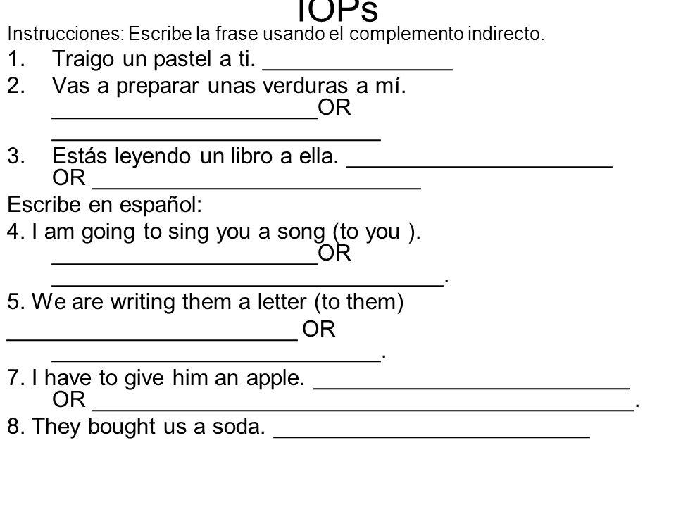 IOPs Instrucciones: Escribe la frase usando el complemento indirecto. 1.Traigo un pastel a ti. _______________ 2.Vas a preparar unas verduras a mí. __
