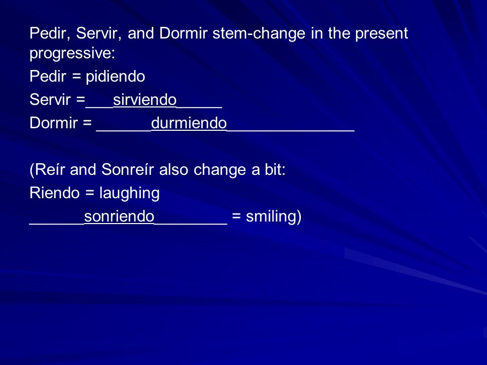 Pedir, Servir, and Dormir stem-change in the present progressive: Pedir = pidiendo Servir =___sirviendo_____ Dormir = ______durmiendo______________ (Reír and Sonreír also change a bit: Riendo = laughing ______sonriendo________ = smiling)