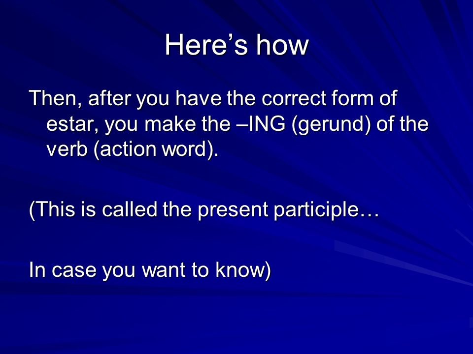 Heres how Then, after you have the correct form of estar, you make the –ING (gerund) of the verb (action word).
