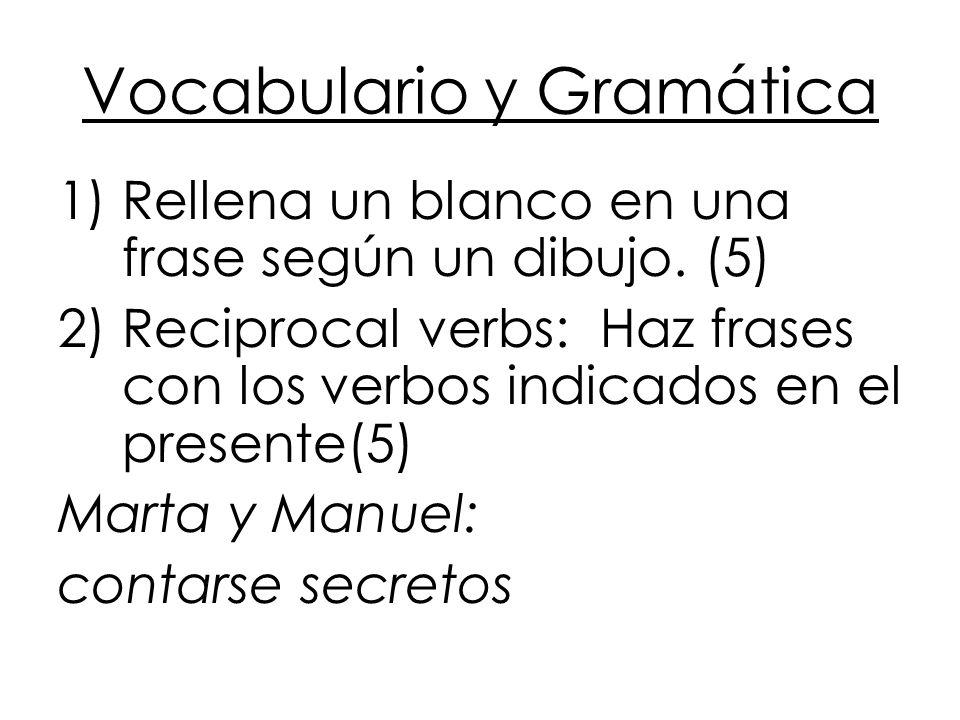 Vocabulario y Gramática 1)Rellena un blanco en una frase según un dibujo. (5) 2)Reciprocal verbs: Haz frases con los verbos indicados en el presente(5