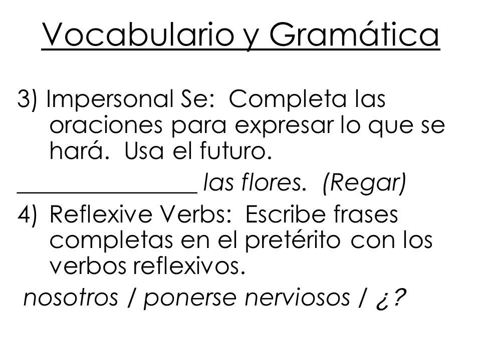 Vocabulario y Gramática 3) Impersonal Se: Completa las oraciones para expresar lo que se hará. Usa el futuro. _______________ las flores. (Regar) 4)Re