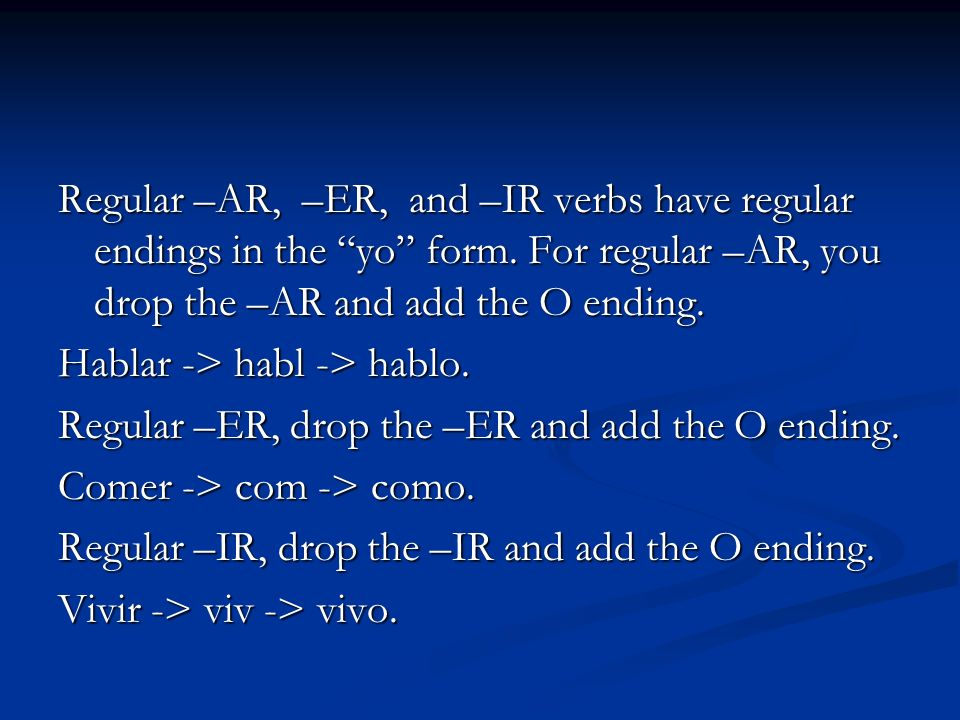 Regular –AR, –ER, and –IR verbs have regular endings in the yo form.