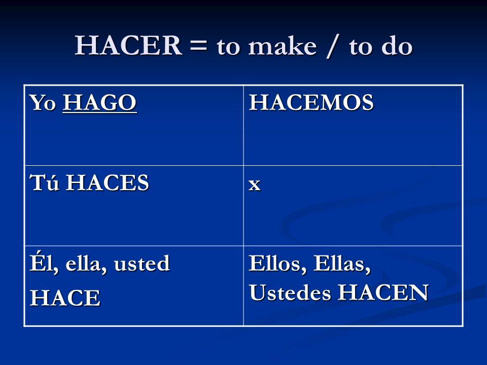 HACER = to make / to do Yo HAGO HACEMOS Tú HACES x Él, ella, usted HACE Ellos, Ellas, Ustedes HACEN