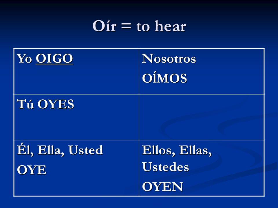 Oír = to hear Yo OIGO NosotrosOĺMOS Tú OYES Él, Ella, Usted OYE Ellos, Ellas, Ustedes OYEN