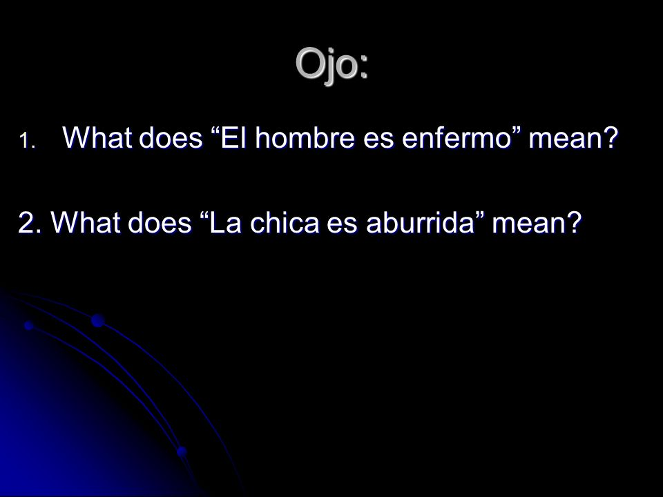 Ojo: 1. What does El hombre es enfermo mean 2. What does La chica es aburrida mean