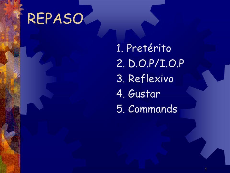 1 REPASO 1. Pretérito 2. D.O.P/I.O.P 3. Reflexivo 4. Gustar 5. Commands