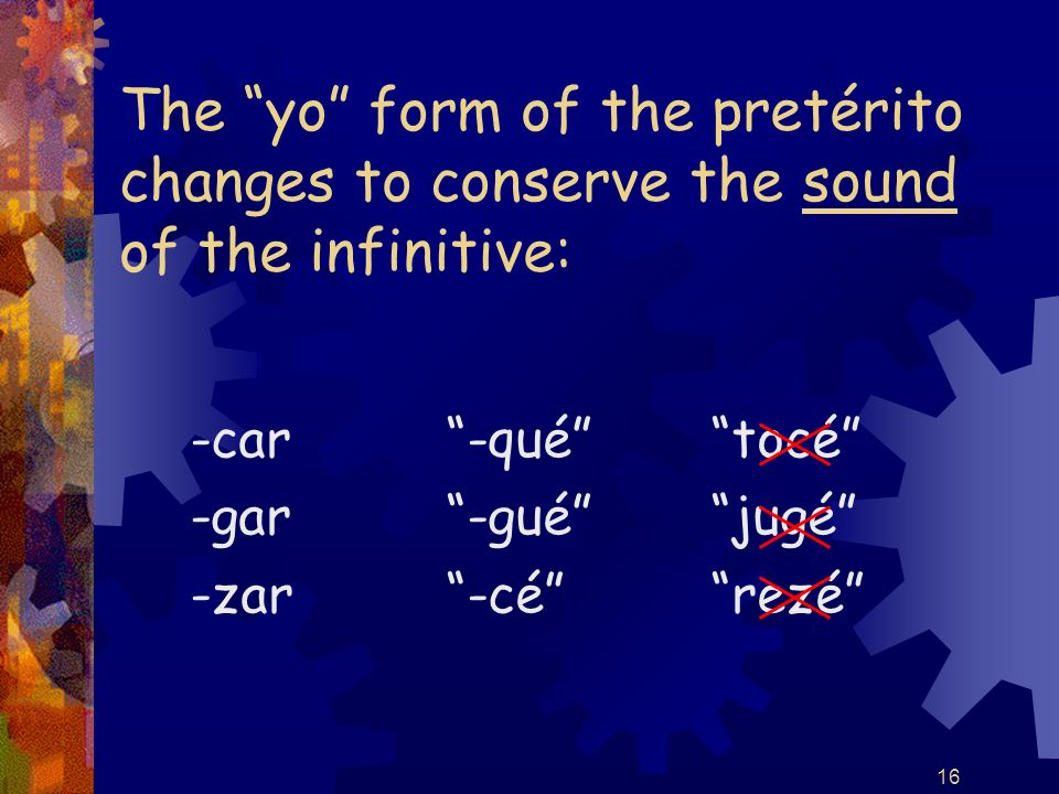 16 The yo form of the pretérito changes to conserve the sound of the infinitive: -car -gar -zar -qué -gué -cé tocé jugé rezé