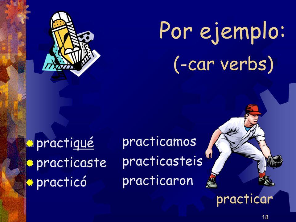 18 (-car verbs) practiqué practicaste practicó practicamos practicasteis practicaron Por ejemplo: practicar