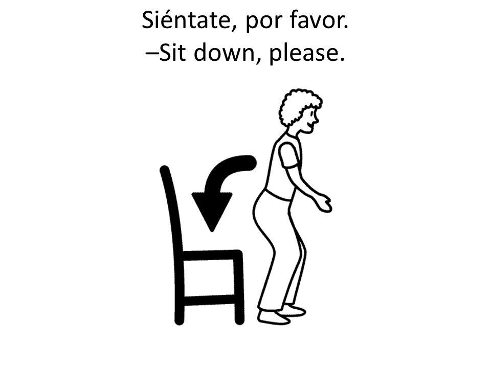 Siéntate, por favor. –Sit down, please.