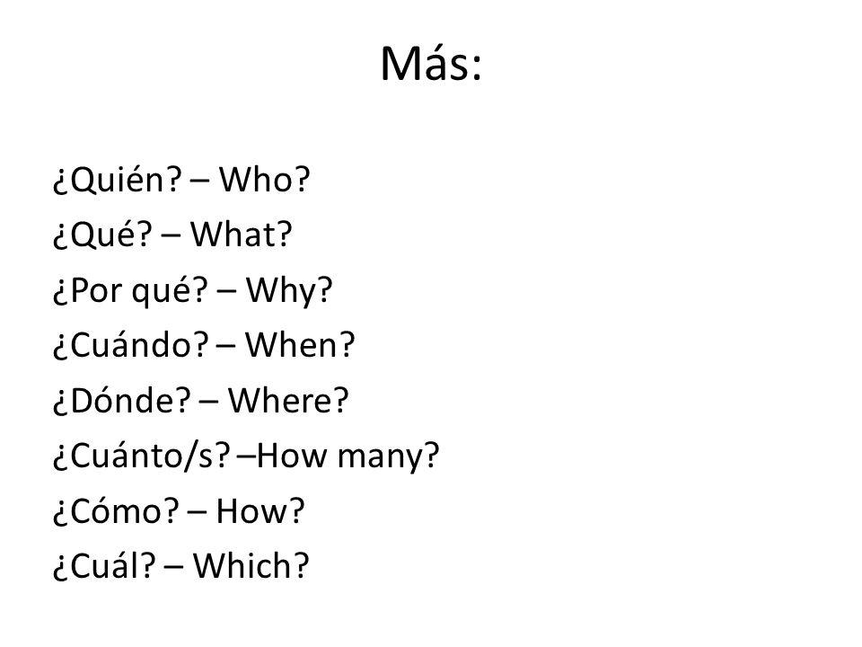 Más: ¿Quién? – Who? ¿Qué? – What? ¿Por qué? – Why? ¿Cuándo? – When? ¿Dónde? – Where? ¿Cuánto/s? –How many? ¿Cómo? – How? ¿Cuál? – Which?