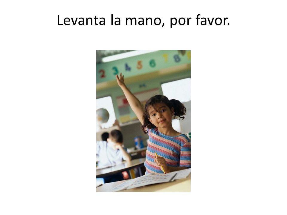 Levanta la mano, por favor. – Raise your hand, please.