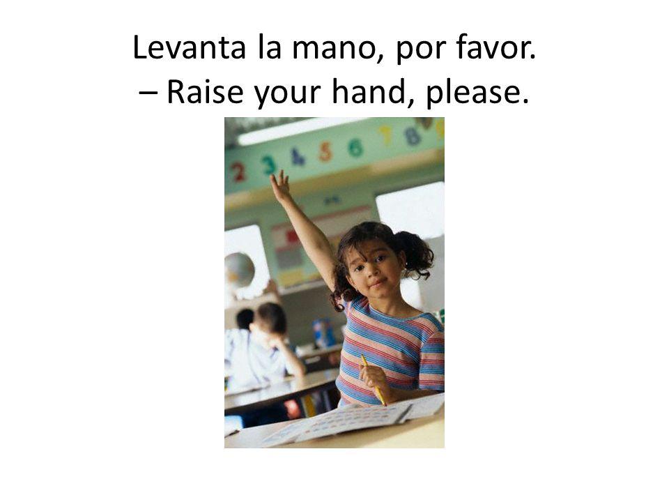 Levanta la mano, por favor. – Raise your hand, please.