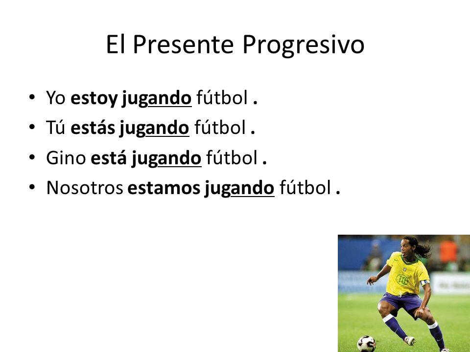 El Presente Progresivo Yo estoy jugando fútbol. Tú estás jugando fútbol.