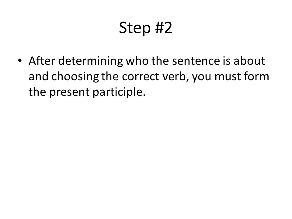 Step #2 After determining who the sentence is about and choosing the correct verb, you must form the present participle.