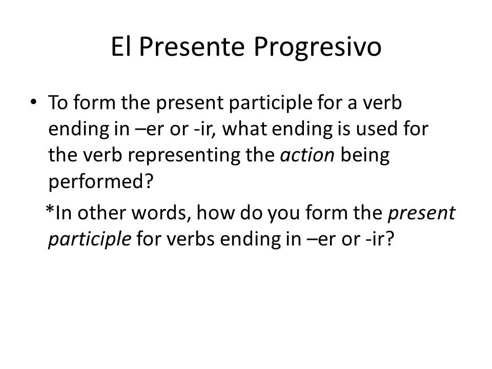 El Presente Progresivo To form the present participle for a verb ending in –er or -ir, what ending is used for the verb representing the action being performed.