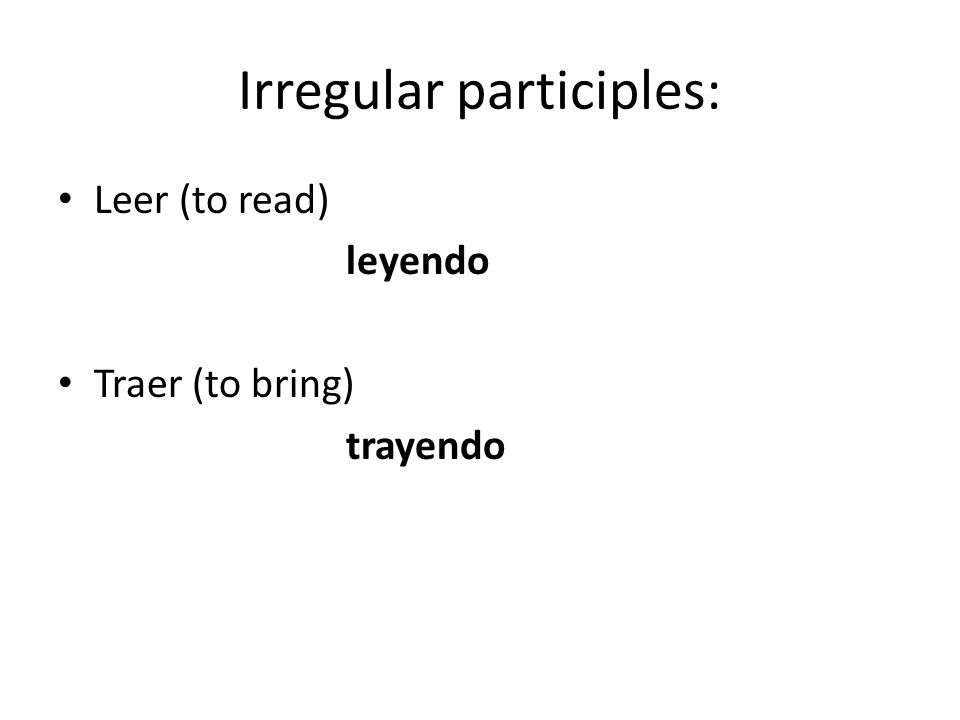 Irregular participles: Leer (to read) leyendo Traer (to bring) trayendo