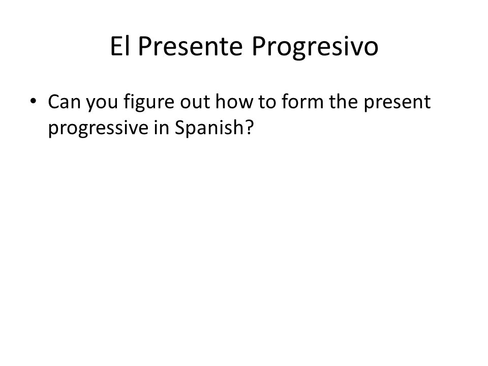 El Presente Progresivo Can you figure out how to form the present progressive in Spanish
