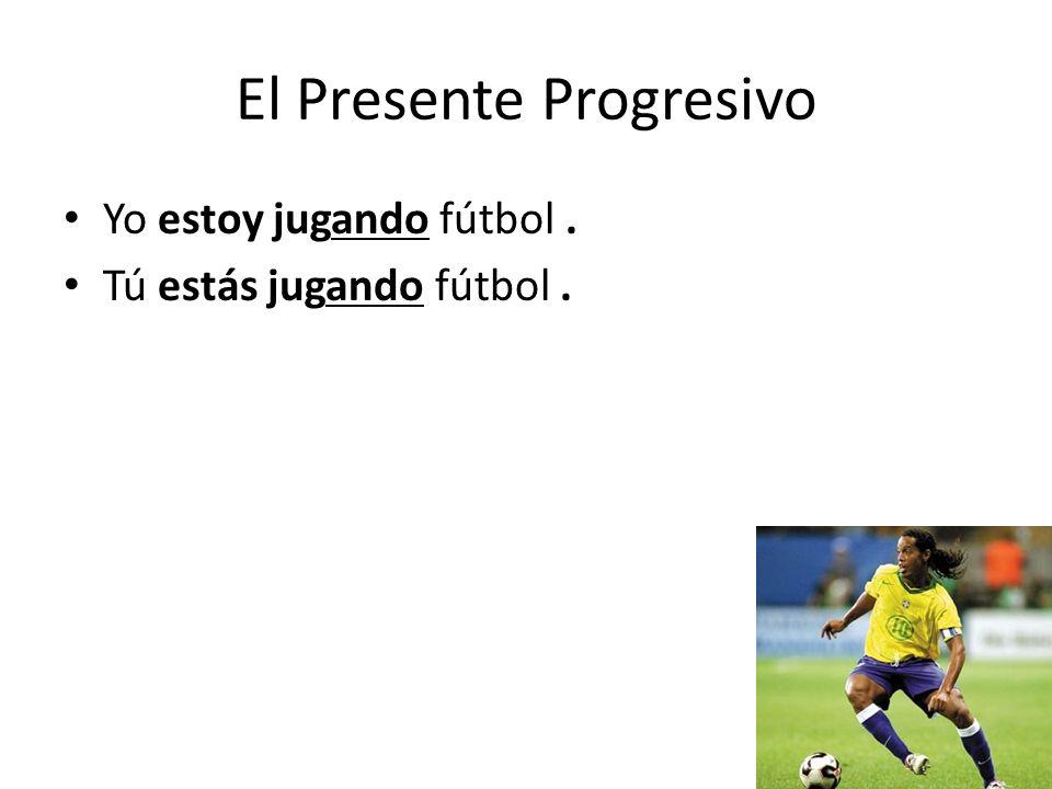 El Presente Progresivo Yo estoy jugando fútbol. Tú estás jugando fútbol. Gino está jugando fútbol.