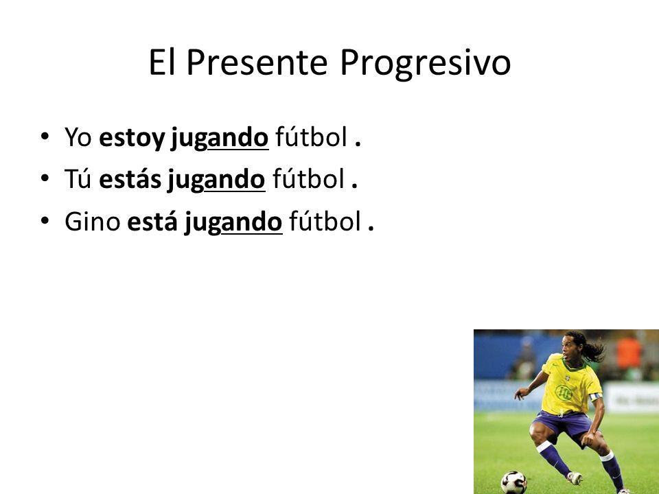 El Presente Progresivo Yo estoy jugando fútbol.Tú estás jugando fútbol.