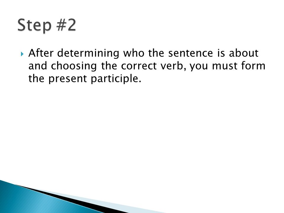 After determining who the sentence is about and choosing the correct verb, you must form the present participle.