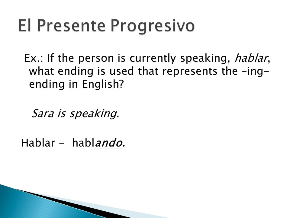 Ex.: If the person is currently speaking, hablar, what ending is used that represents the –ing- ending in English? Sara is speaking. Hablar - hablando