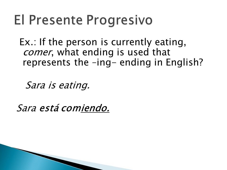 Ex.: If the person is currently eating, comer, what ending is used that represents the –ing- ending in English? Sara is eating. Sara está comiendo.