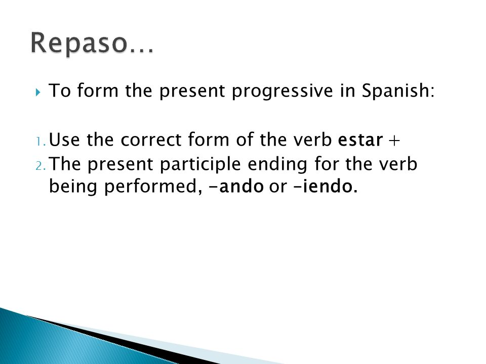To form the present progressive in Spanish: 1. Use the correct form of the verb estar + 2. The present participle ending for the verb being performed,
