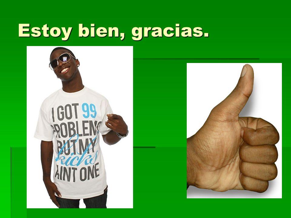 Estoy bien, gracias. -Im well, thank you.