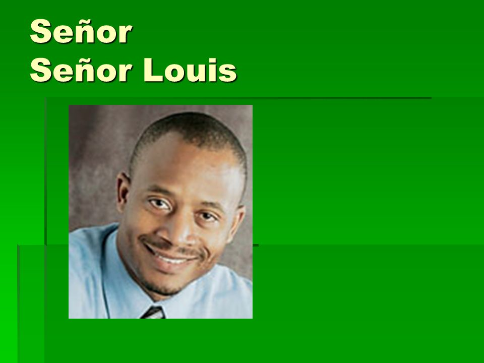 Señor- Sir Señor Louis – Mr. Louis