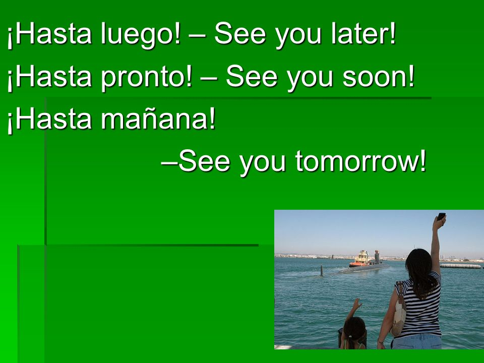 ¡Hasta luego.– See you later. ¡Hasta pronto. – See you soon.