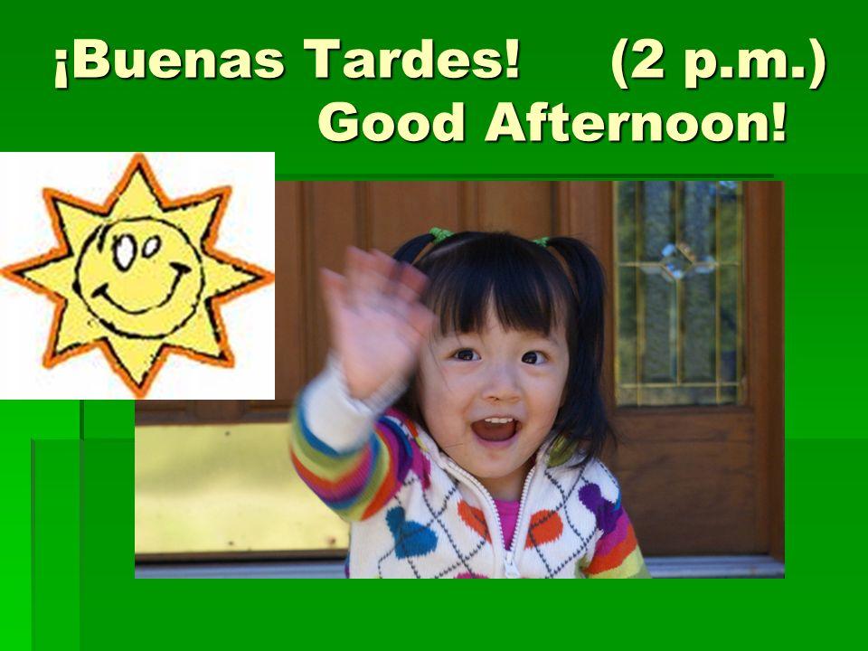 ¡Buenas Tardes! (2 p.m.) Good Afternoon!
