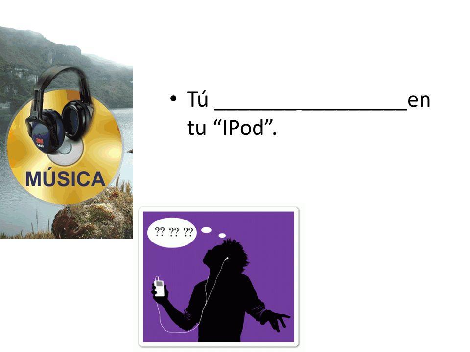Tú _______ _________en tu IPod.