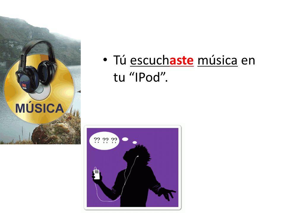 Tú escuchaste música en tu IPod.