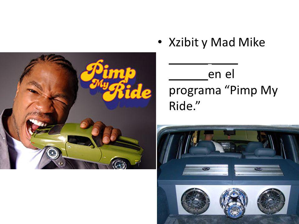 Xzibit y Mad Mike ______ ____ ______en el programa Pimp My Ride.