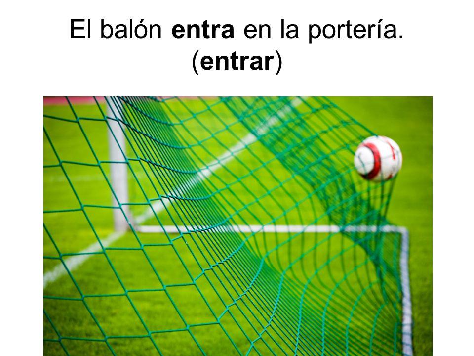 El balón entra en la portería. (entrar)