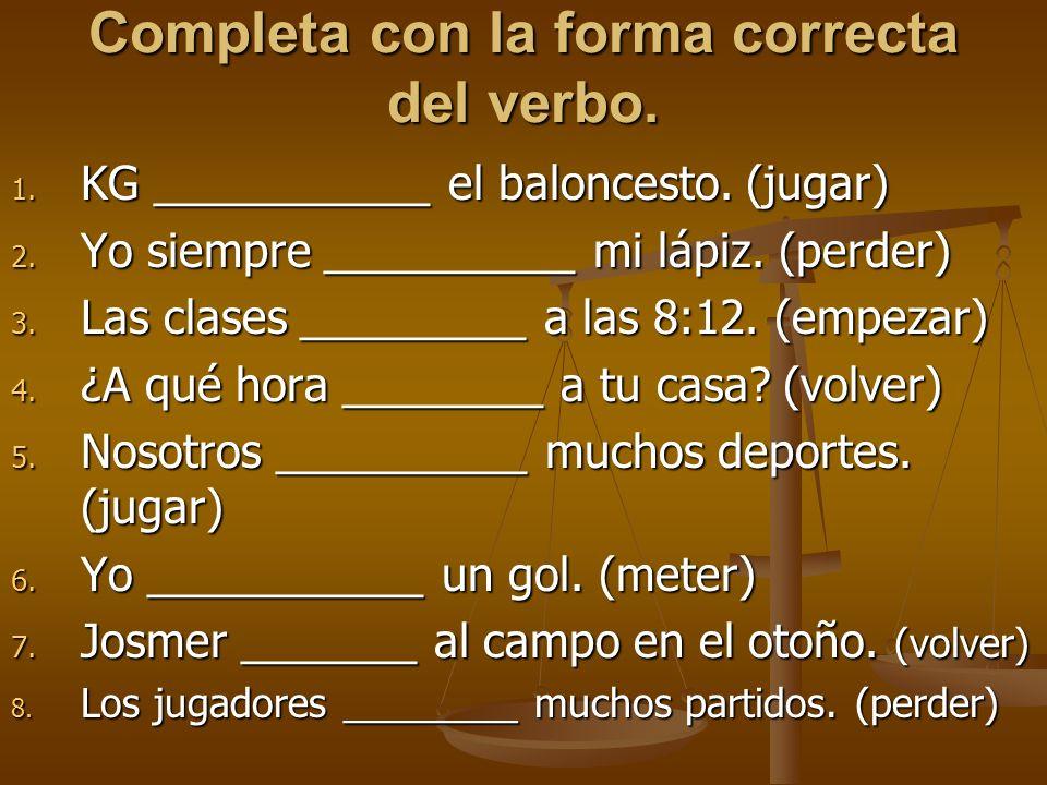 Completa con la forma correcta del verbo. 1. KG ___________ el baloncesto. (jugar) 2. Yo siempre __________ mi lápiz. (perder) 3. Las clases _________