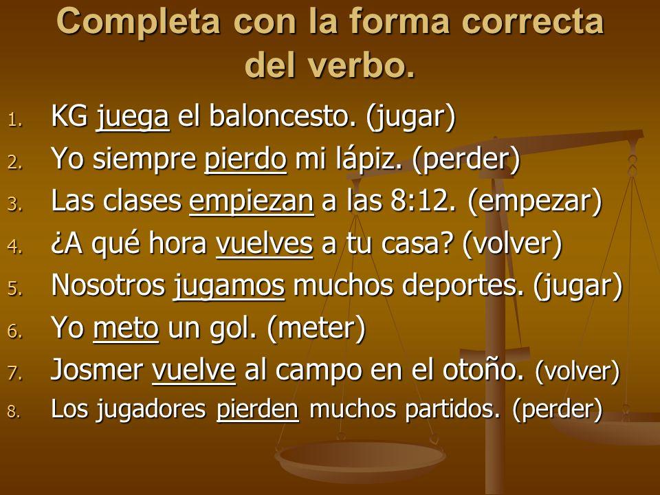 Completa con la forma correcta del verbo. 1. KG juega el baloncesto. (jugar) 2. Yo siempre pierdo mi lápiz. (perder) 3. Las clases empiezan a las 8:12