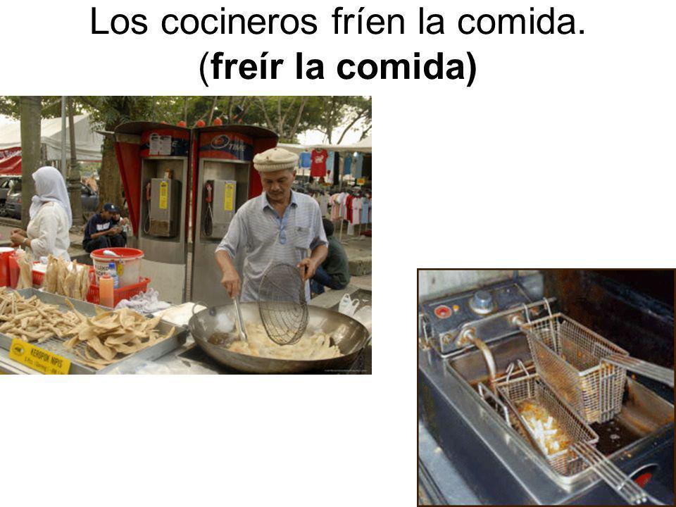 Los cocineros fríen la comida. (freír la comida)