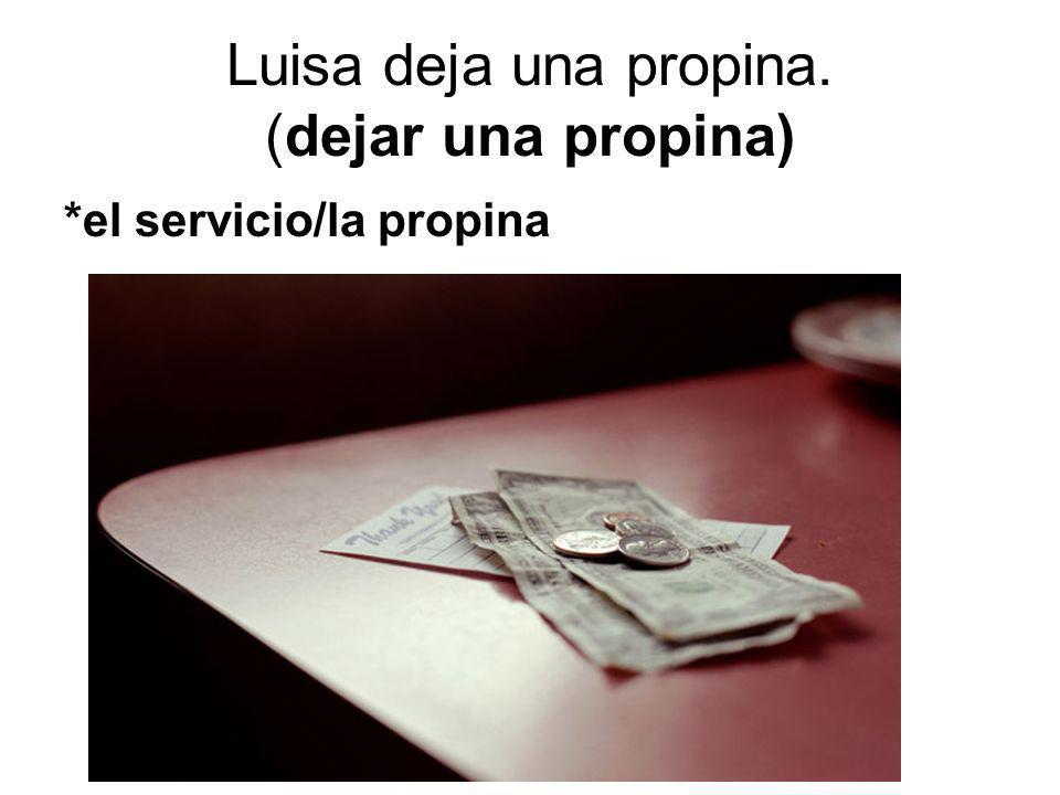 Luisa deja una propina. (dejar una propina) *el servicio/la propina