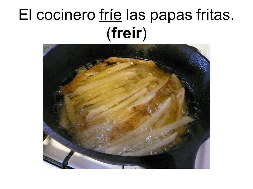 El cocinero fríe las papas fritas. (freír)