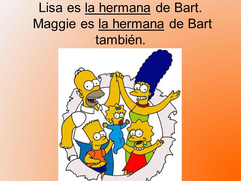 Lisa es la hermana de Bart. Maggie es la hermana de Bart también.