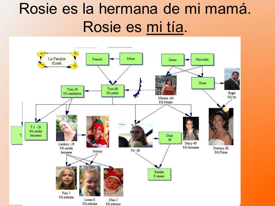 Rosie es la hermana de mi mamá. Rosie es mi tía.