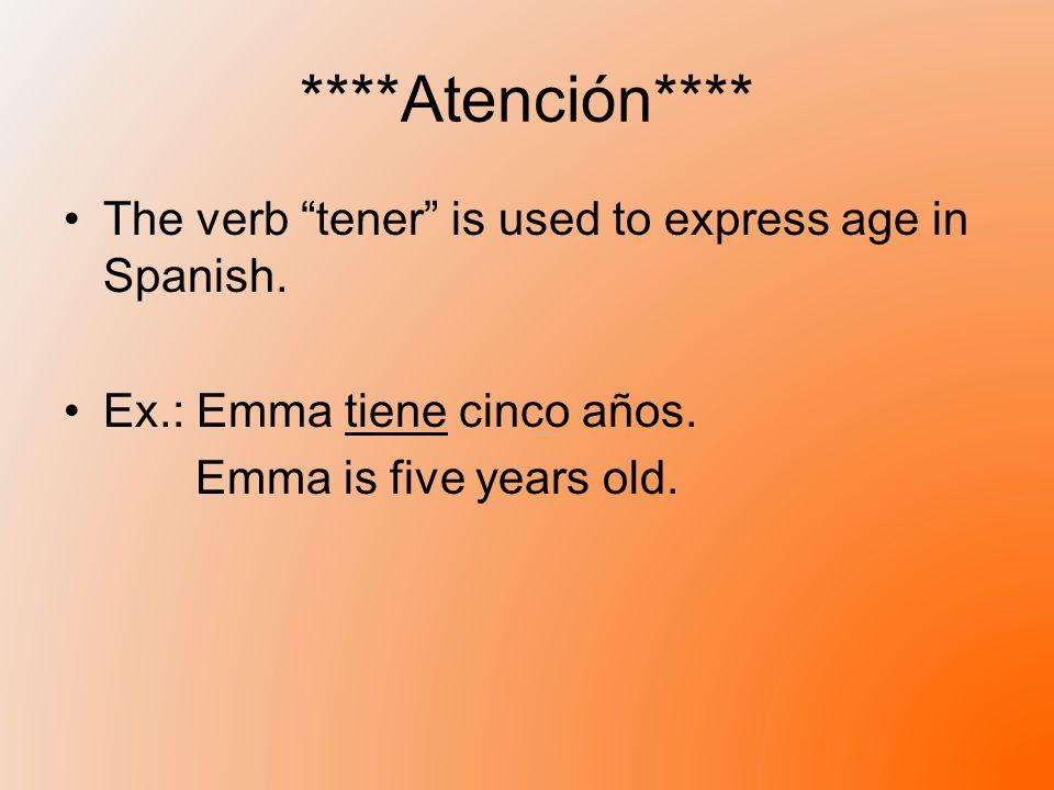 ****Atención**** The verb tener is used to express age in Spanish. Ex.: Emma tiene cinco años. Emma is five years old.