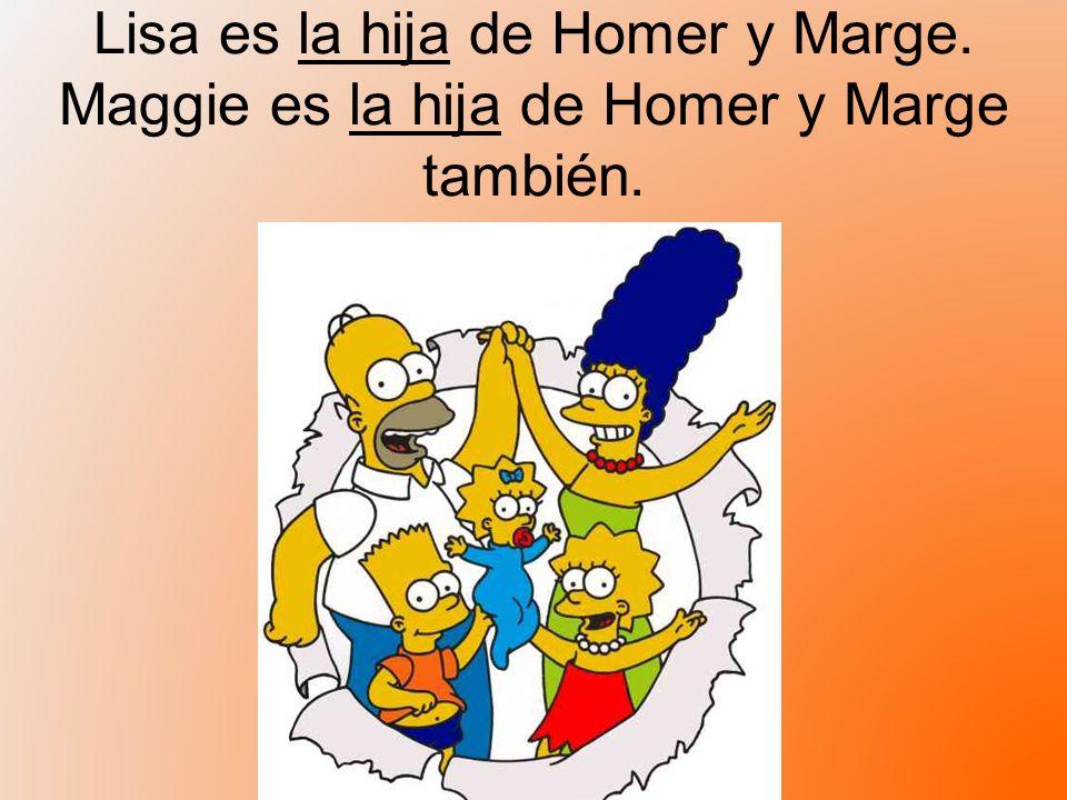 Lisa es la hija de Homer y Marge. Maggie es la hija de Homer y Marge también.
